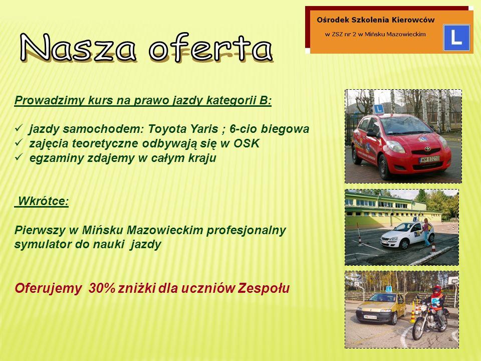 Prowadzimy kurs na prawo jazdy kategorii B: jazdy samochodem: Toyota Yaris ; 6-cio biegowa zajęcia teoretyczne odbywają się w OSK egzaminy zdajemy w całym kraju Wkrótce: Pierwszy w Mińsku Mazowieckim profesjonalny symulator do nauki jazdy Oferujemy 30% zniżki dla uczniów Zespołu