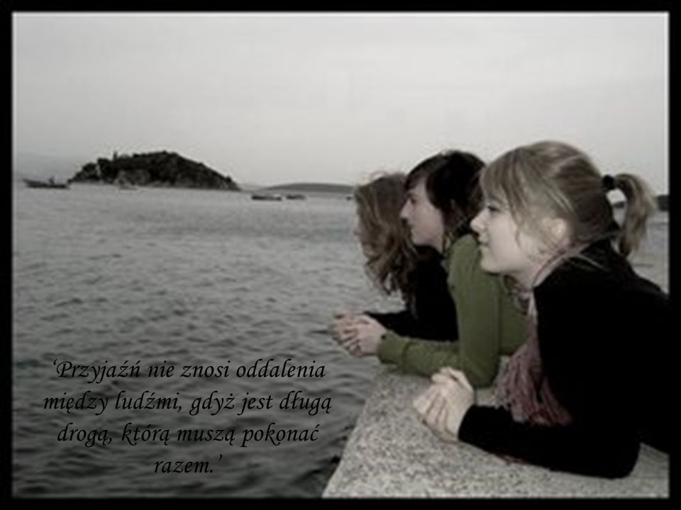 Przyjaźń nie znosi oddalenia między ludźmi, gdyż jest długą drogą, którą muszą pokonać razem.