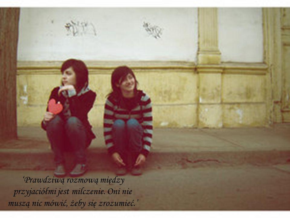 Prawdziwą rozmową między przyjaciółmi jest milczenie. Oni nie muszą nic mówić, żeby się zrozumieć.