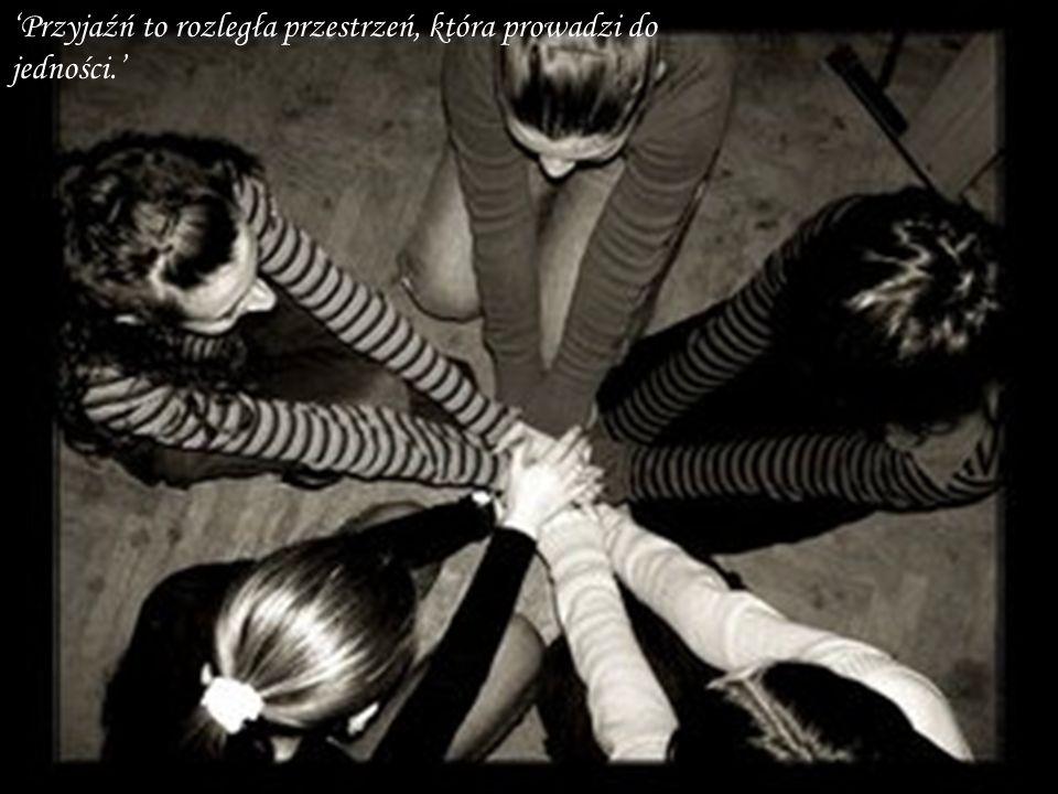 Przyjaźń to rozległa przestrzeń, która prowadzi do jedności.