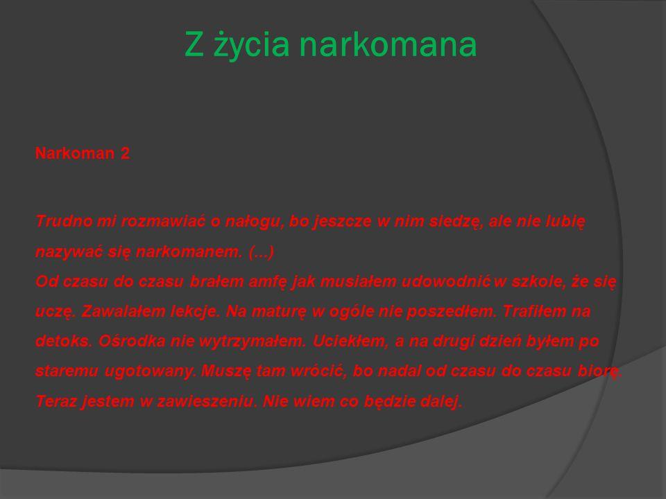 Z życia narkomana Narkoman 2 Trudno mi rozmawiać o nałogu, bo jeszcze w nim siedzę, ale nie lubię nazywać się narkomanem. (...) Od czasu do czasu brał