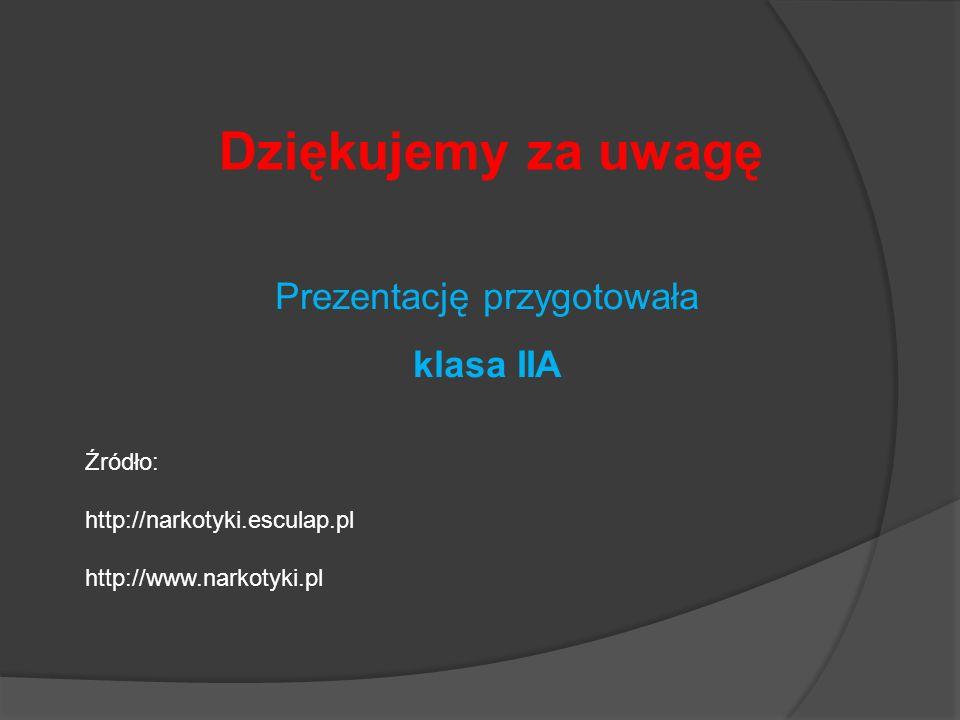 Dziękujemy za uwagę Prezentację przygotowała klasa IIA Źródło: http://narkotyki.esculap.pl http://www.narkotyki.pl