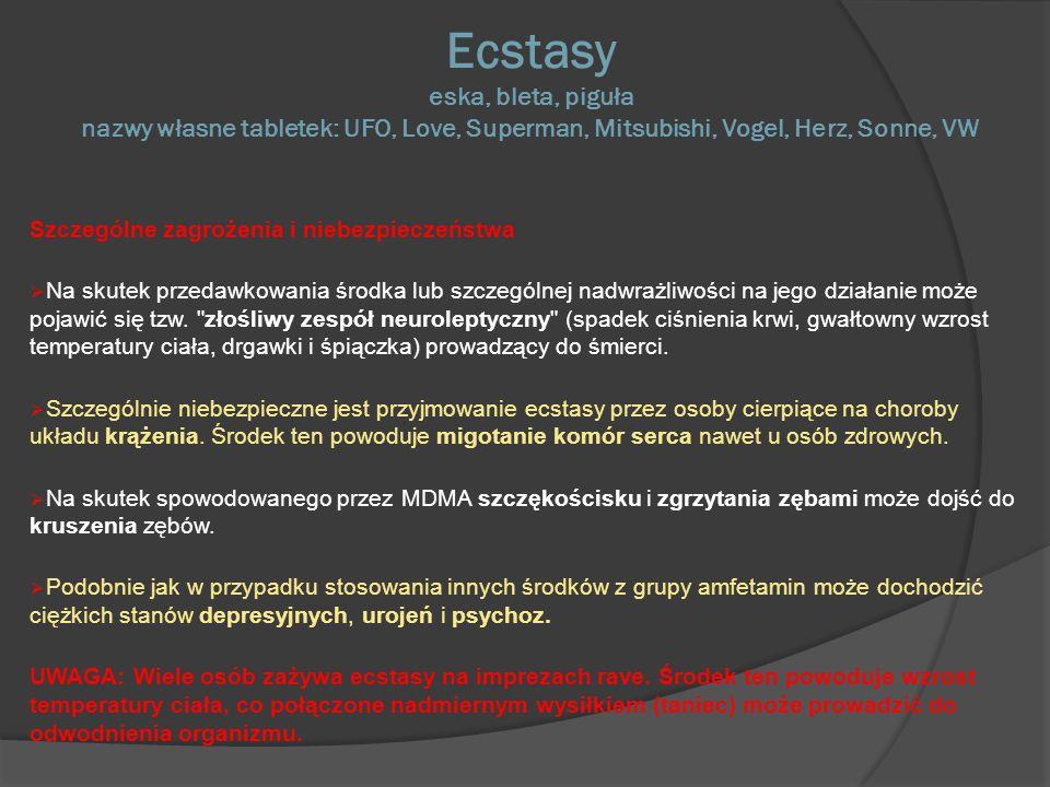 Ecstasy eska, bleta, piguła nazwy własne tabletek: UFO, Love, Superman, Mitsubishi, Vogel, Herz, Sonne, VW Szczególne zagrożenia i niebezpieczeństwa Na skutek przedawkowania środka lub szczególnej nadwrażliwości na jego działanie może pojawić się tzw.