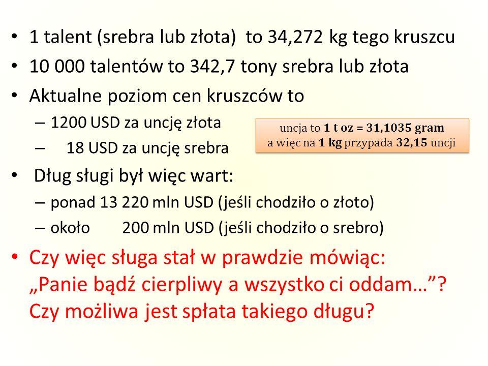 1 talent (srebra lub złota) to 34,272 kg tego kruszcu 10 000 talentów to 342,7 tony srebra lub złota Aktualne poziom cen kruszców to – 1200 USD za unc