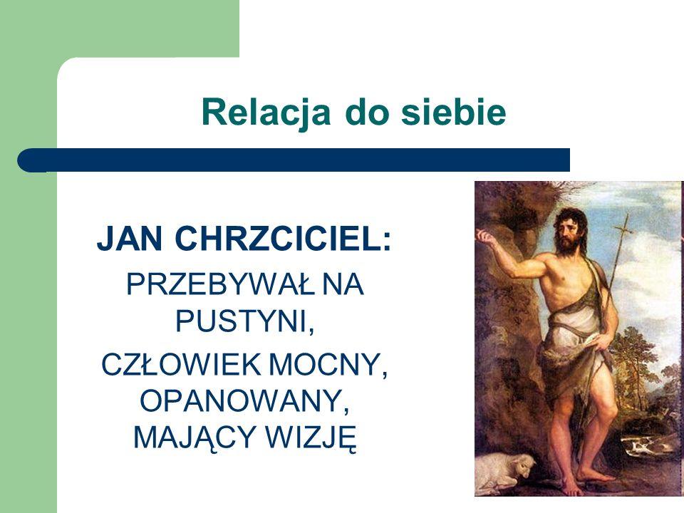 Relacja do siebie JAN CHRZCICIEL: PRZEBYWAŁ NA PUSTYNI, CZŁOWIEK MOCNY, OPANOWANY, MAJĄCY WIZJĘ