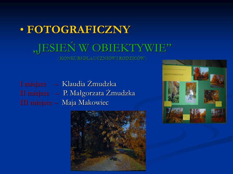 FOTOGRAFICZNY FOTOGRAFICZNY JESIEŃ W OBIEKTYWIE ( KONKURS DLA UCZNIÓW I RODZICÓW ) I miejsce – Klaudia Żmudzka II miejsce – P. Małgorzata Żmudzka III
