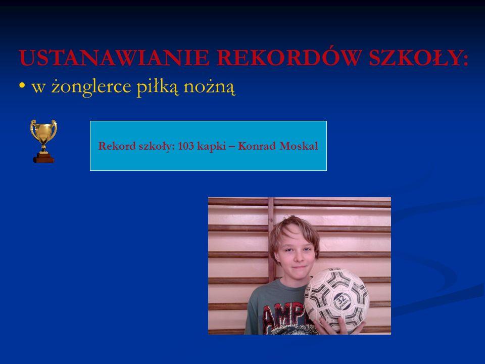 USTANAWIANIE REKORDÓW SZKOŁY: w żonglerce piłką nożną Rekord szkoły: 103 kapki – Konrad Moskal