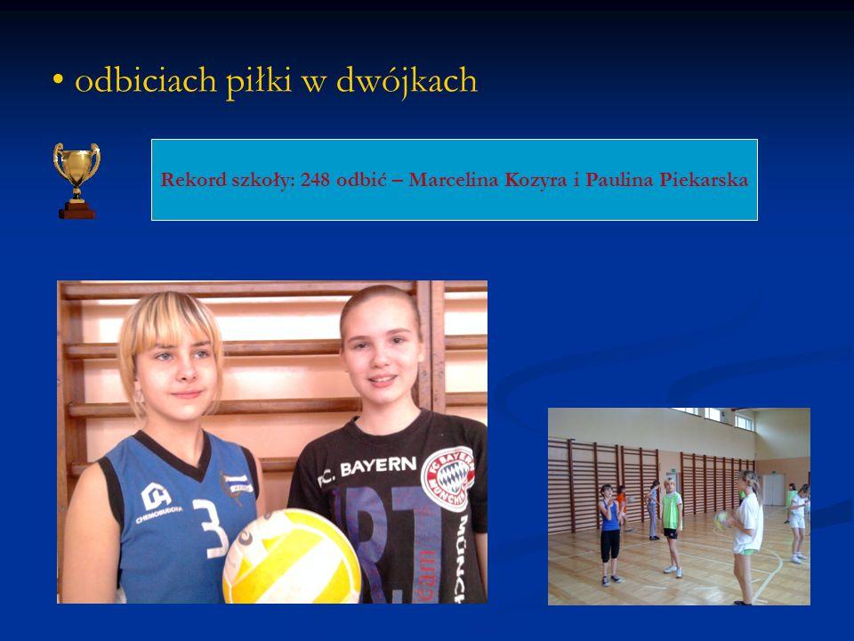 odbiciach piłki w dwójkach Rekord szkoły: 248 odbić – Marcelina Kozyra i Paulina Piekarska
