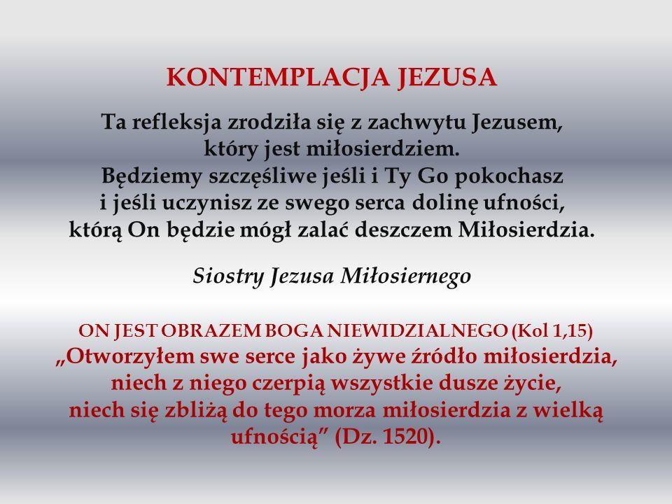 KONTEMPLACJA JEZUSA Ta refleksja zrodziła się z zachwytu Jezusem, który jest miłosierdziem. Będziemy szczęśliwe jeśli i Ty Go pokochasz i jeśli uczyni