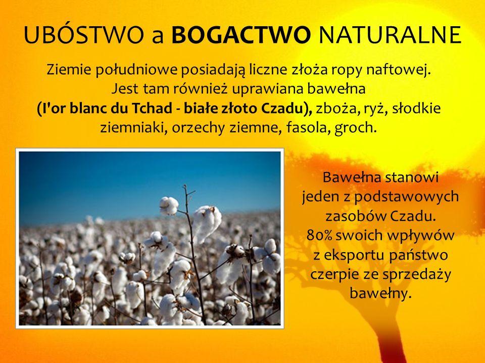 UBÓSTWO a BOGACTWO NATURALNE Ziemie południowe posiadają liczne złoża ropy naftowej. Jest tam również uprawiana bawełna (I'or blanc du Tchad - białe z