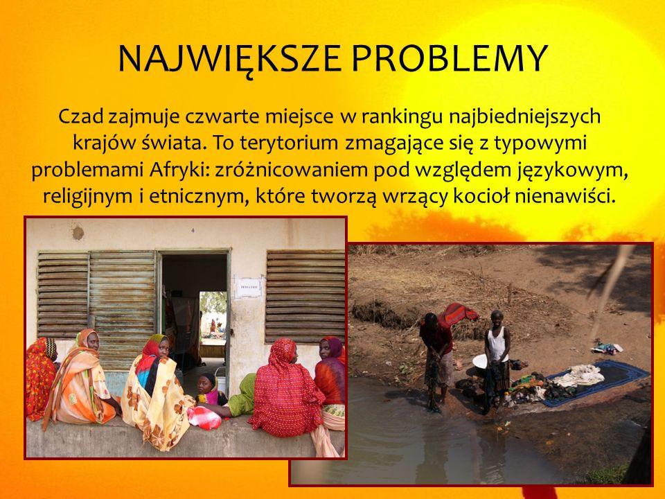 NAJWIĘKSZE PROBLEMY Czad zajmuje czwarte miejsce w rankingu najbiedniejszych krajów świata. To terytorium zmagające się z typowymi problemami Afryki: