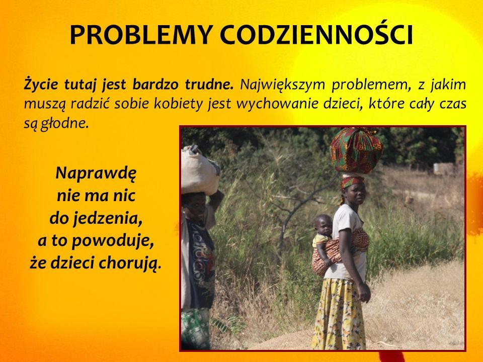 PROBLEMY CODZIENNOŚCI Życie tutaj jest bardzo trudne. Największym problemem, z jakim muszą radzić sobie kobiety jest wychowanie dzieci, które cały cza