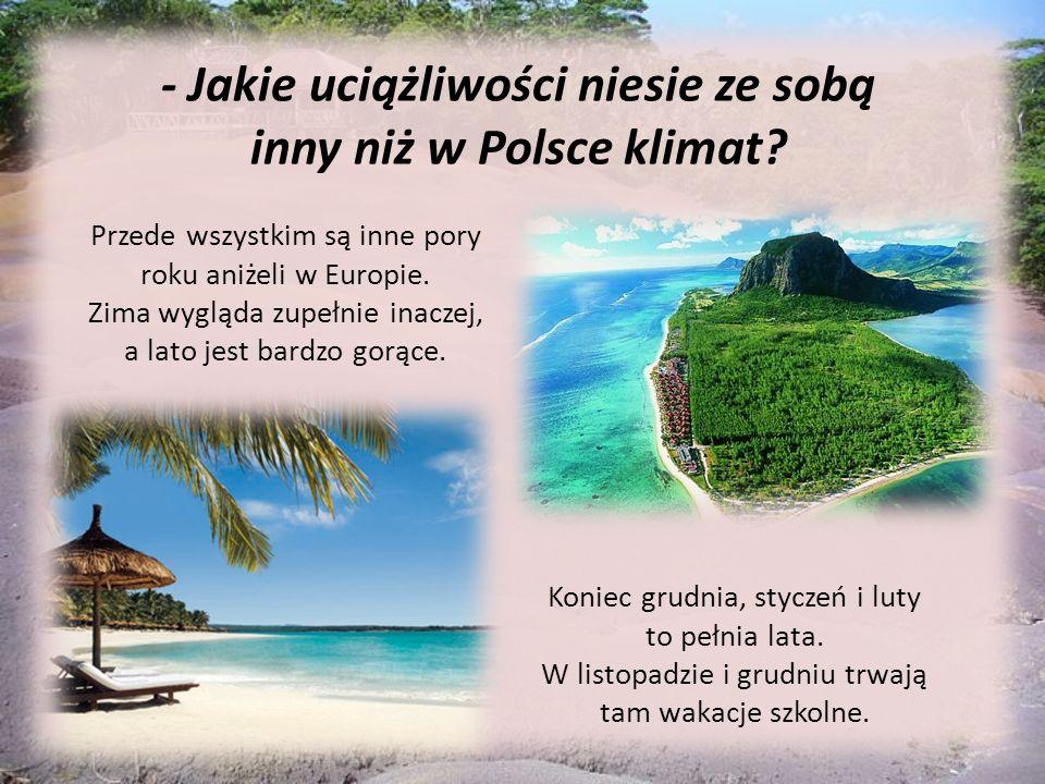 - Jakie uciążliwości niesie ze sobą inny niż w Polsce klimat? Przede wszystkim są inne pory roku aniżeli w Europie. Zima wygląda zupełnie inaczej, a l
