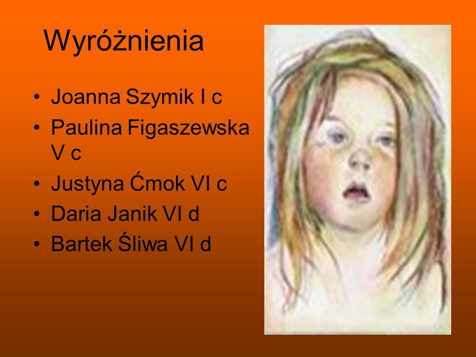 Wyróżnienia Joanna Szymik I c Paulina Figaszewska V c Justyna Ćmok VI c Daria Janik VI d Bartek Śliwa VI d