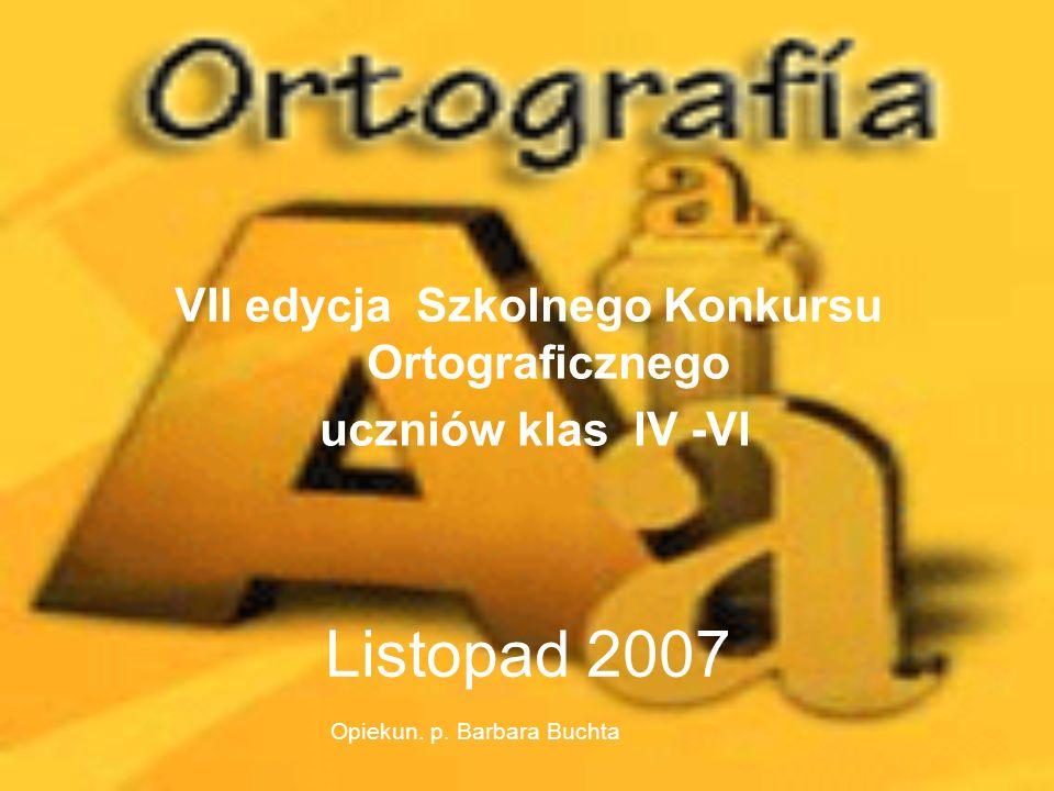 Listopad 2007 VII edycja Szkolnego Konkursu Ortograficznego uczniów klas IV -VI Opiekun. p. Barbara Buchta