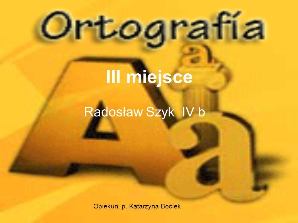 III miejsce Radosław Szyk IV b Opiekun. p. Katarzyna Bociek
