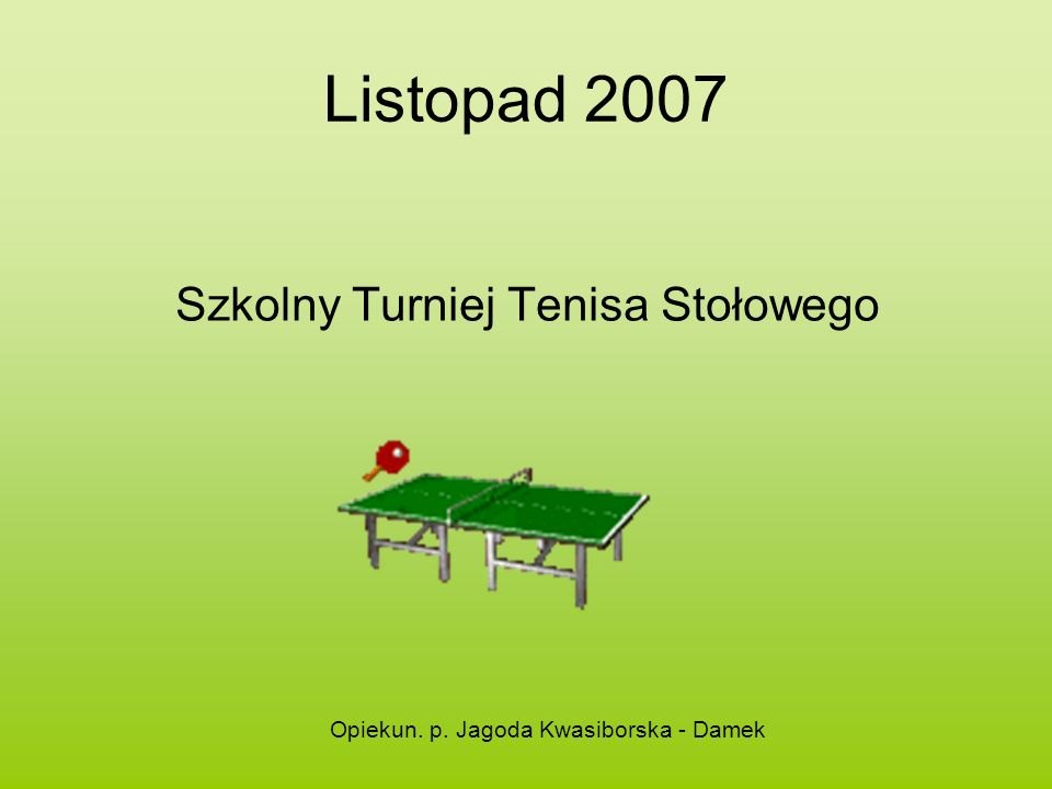 Listopad 2007 Szkolny Turniej Tenisa Stołowego Opiekun. p. Jagoda Kwasiborska - Damek
