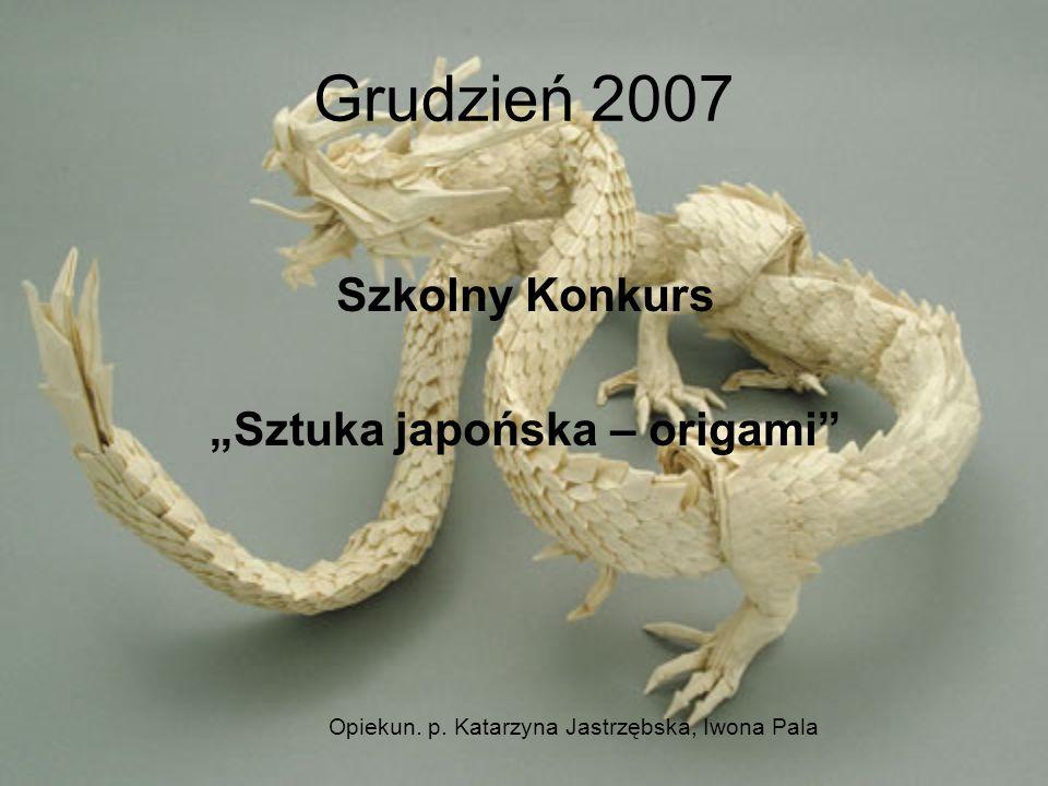 Grudzień 2007 Szkolny Konkurs Sztuka japońska – origami Opiekun. p. Katarzyna Jastrzębska, Iwona Pala