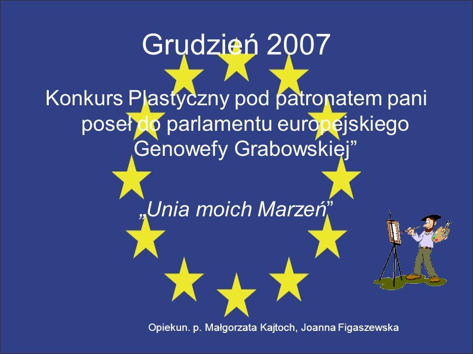 Grudzień 2007 Konkurs Plastyczny pod patronatem pani poseł do parlamentu europejskiego Genowefy Grabowskiej Unia moich Marzeń Opiekun. p. Małgorzata K