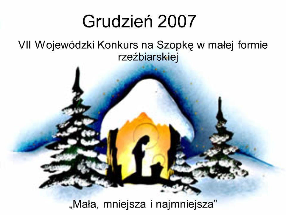 Grudzień 2007 VII Wojewódzki Konkurs na Szopkę w małej formie rzeźbiarskiej Mała, mniejsza i najmniejsza