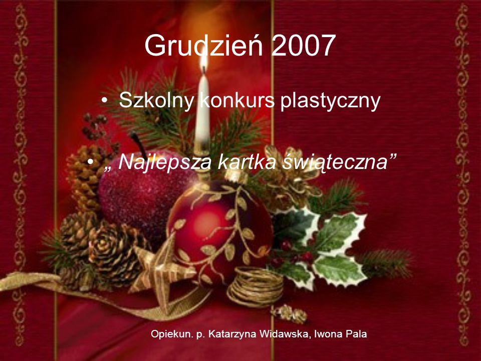 Grudzień 2007 Szkolny konkurs plastyczny Najlepsza kartka świąteczna Opiekun. p. Katarzyna Widawska, Iwona Pala