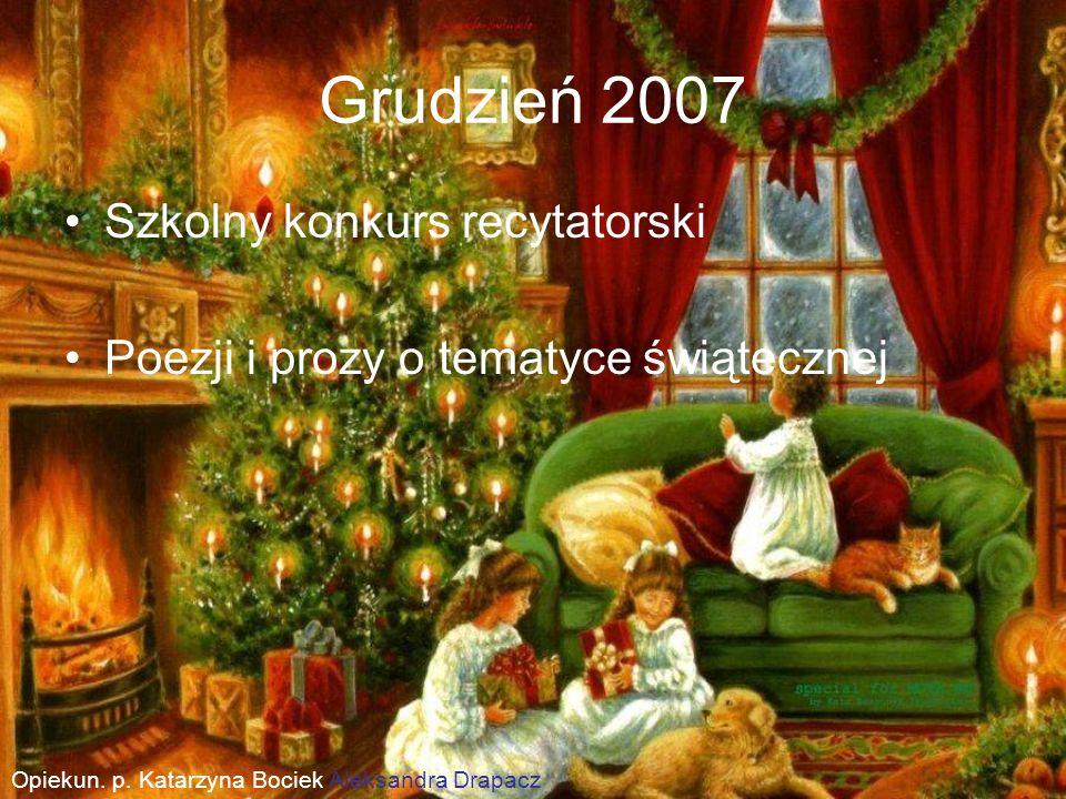Grudzień 2007 Szkolny konkurs recytatorski Poezji i prozy o tematyce świątecznej Opiekun. p. Katarzyna Bociek Aleksandra Drapacz