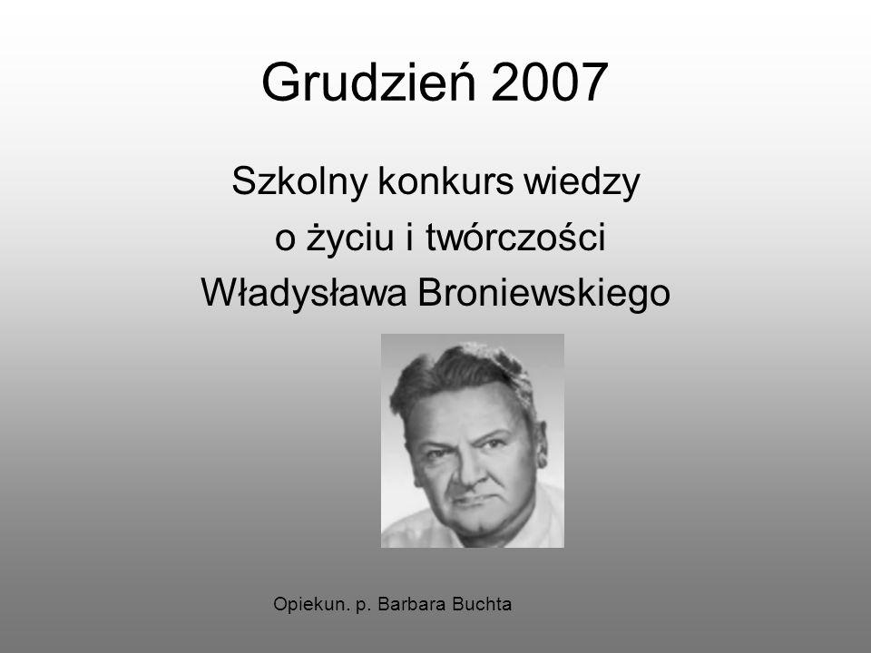 Grudzień 2007 Szkolny konkurs wiedzy o życiu i twórczości Władysława Broniewskiego Opiekun. p. Barbara Buchta
