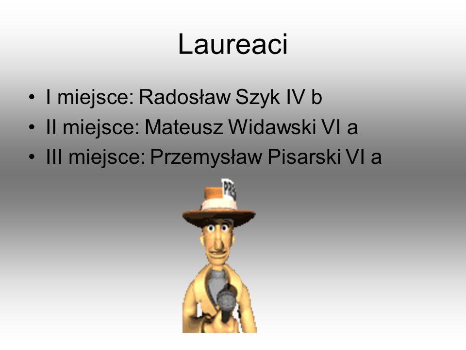 Laureaci I miejsce: Radosław Szyk IV b II miejsce: Mateusz Widawski VI a III miejsce: Przemysław Pisarski VI a