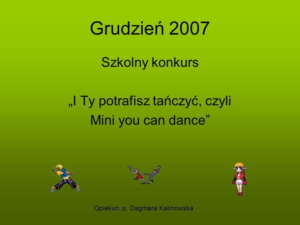Grudzień 2007 Szkolny konkurs I Ty potrafisz tańczyć, czyli Mini you can dance Opiekun. p. Dagmara Kalinowska