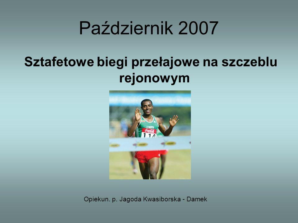 Październik 2007 Sztafetowe biegi przełajowe na szczeblu rejonowym Opiekun. p. Jagoda Kwasiborska - Damek