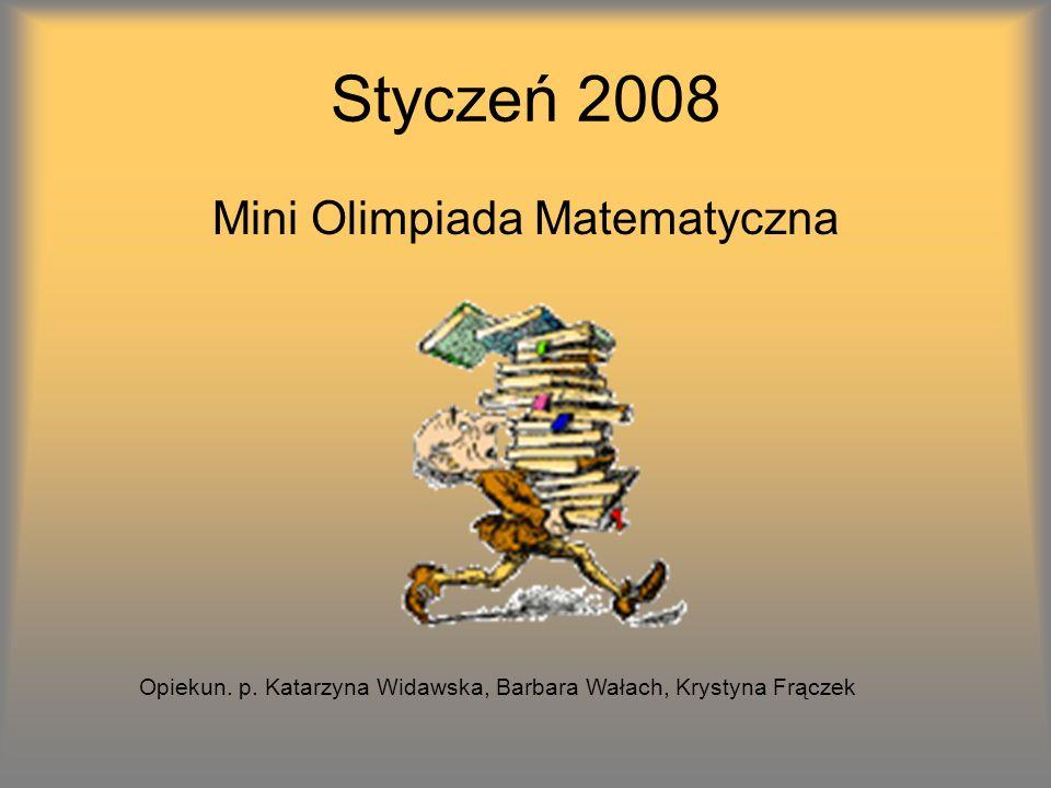 Styczeń 2008 Mini Olimpiada Matematyczna Opiekun. p. Katarzyna Widawska, Barbara Wałach, Krystyna Frączek