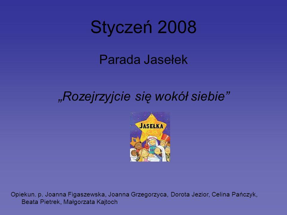 Styczeń 2008 Parada Jasełek Rozejrzyjcie się wokół siebie Opiekun. p. Joanna Figaszewska, Joanna Grzegorzyca, Dorota Jezior, Celina Pańczyk, Beata Pie