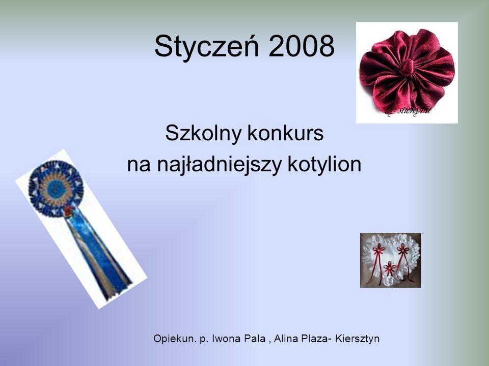 Styczeń 2008 Szkolny konkurs na najładniejszy kotylion Opiekun. p. Iwona Pala, Alina Plaza- Kiersztyn