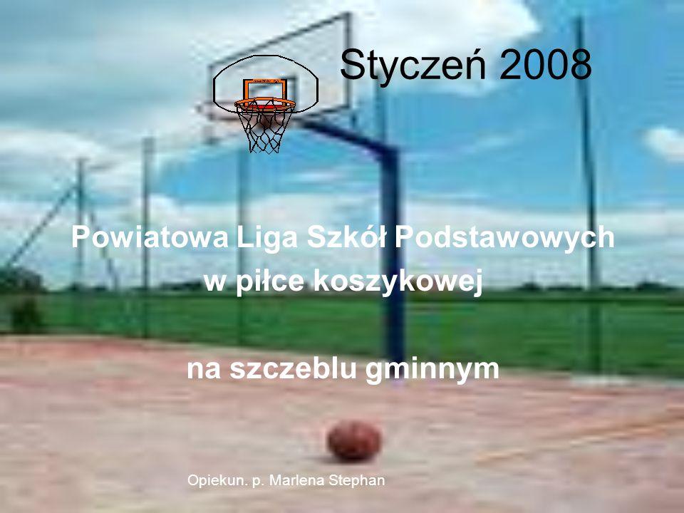 Styczeń 2008 Powiatowa Liga Szkół Podstawowych w piłce koszykowej na szczeblu gminnym Opiekun. p. Marlena Stephan