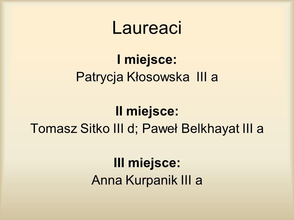 Laureaci I miejsce: Patrycja Kłosowska III a II miejsce: Tomasz Sitko III d; Paweł Belkhayat III a III miejsce: Anna Kurpanik III a