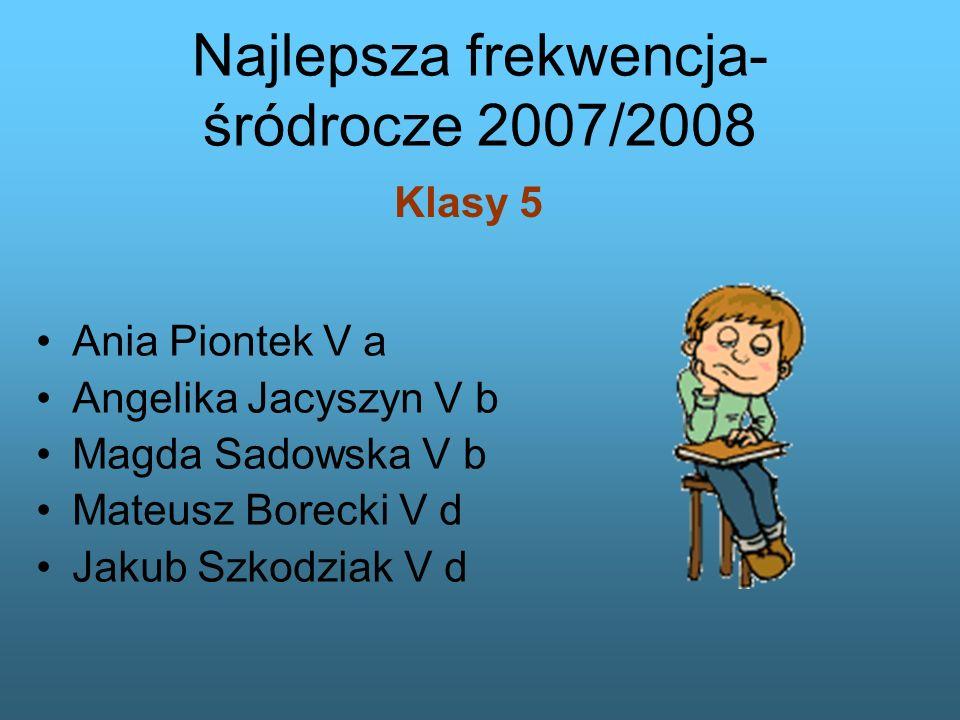 Ania Piontek V a Angelika Jacyszyn V b Magda Sadowska V b Mateusz Borecki V d Jakub Szkodziak V d Najlepsza frekwencja- śródrocze 2007/2008 Klasy 5