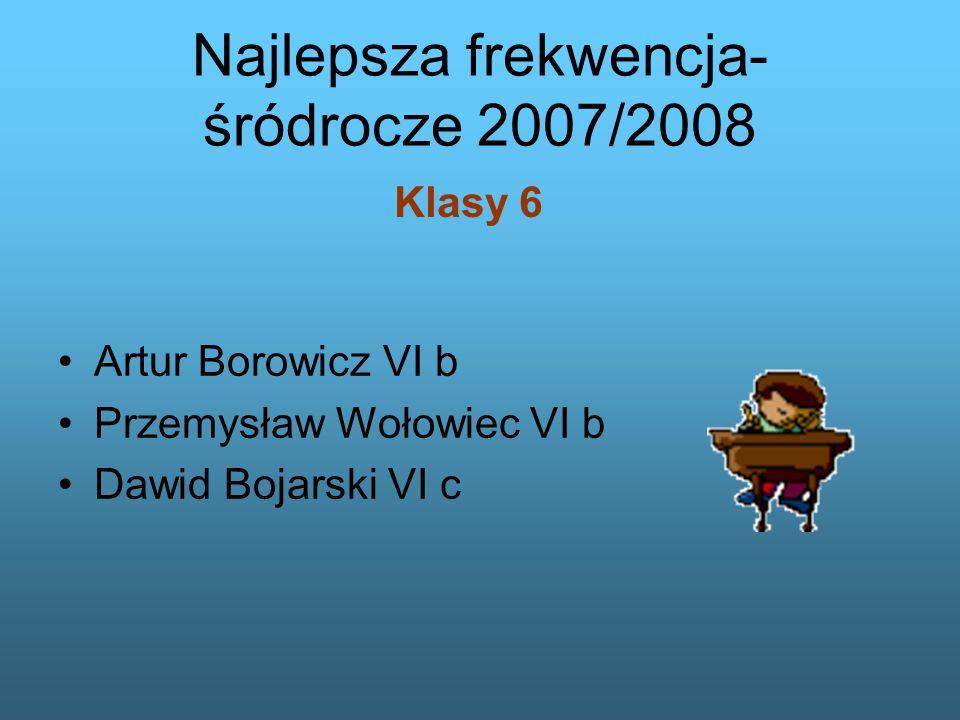 Artur Borowicz VI b Przemysław Wołowiec VI b Dawid Bojarski VI c Najlepsza frekwencja- śródrocze 2007/2008 Klasy 6