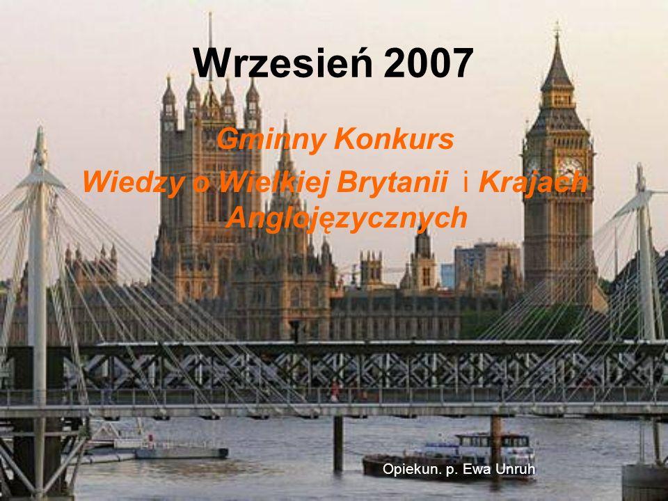 Wrzesień 2007 Gminny Konkurs Wiedzy o Wielkiej Brytanii i Krajach Anglojęzycznych Opiekun. p. Ewa Unruh