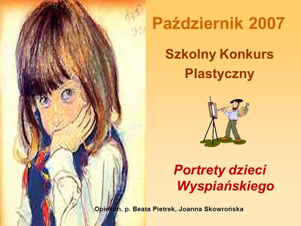 Październik 2007 Szkolny Konkurs Plastyczny Portrety dzieci Wyspiańskiego Opiekun. p. Beata Pietrek, Joanna Skowrońska