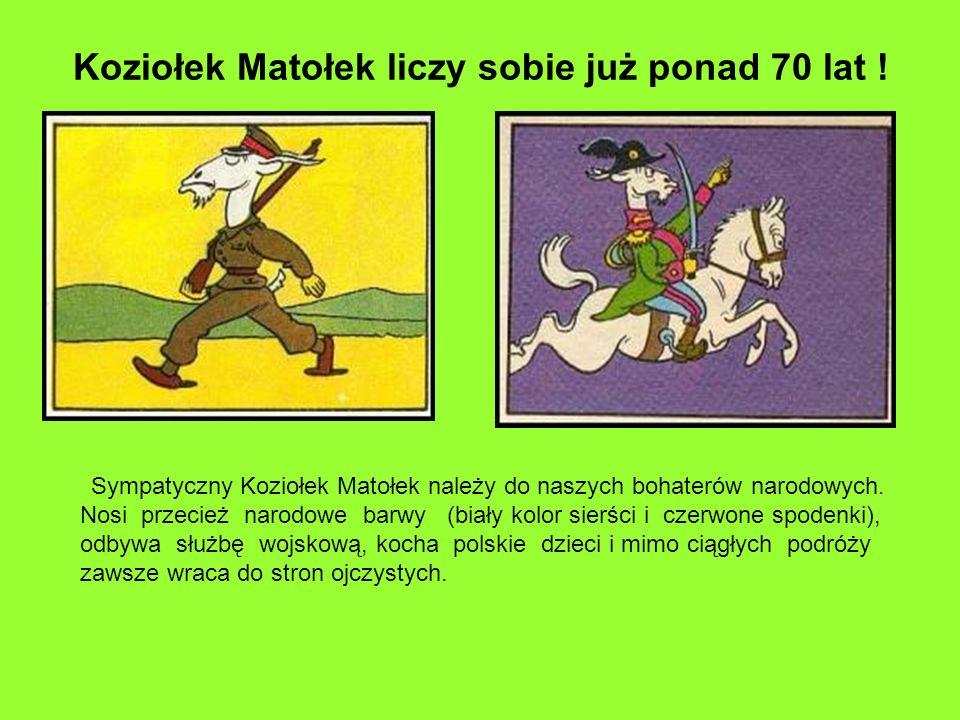 Koziołek Matołek liczy sobie już ponad 70 lat ! Sympatyczny Koziołek Matołek należy do naszych bohaterów narodowych. Nosi przecież narodowe barwy (bia
