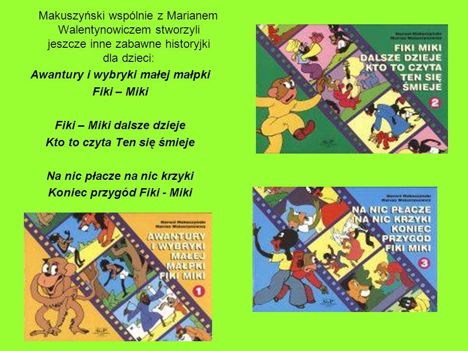 Makuszyński wspólnie z Marianem Walentynowiczem stworzyli jeszcze inne zabawne historyjki dla dzieci: Awantury i wybryki małej małpki Fiki – Miki Fiki