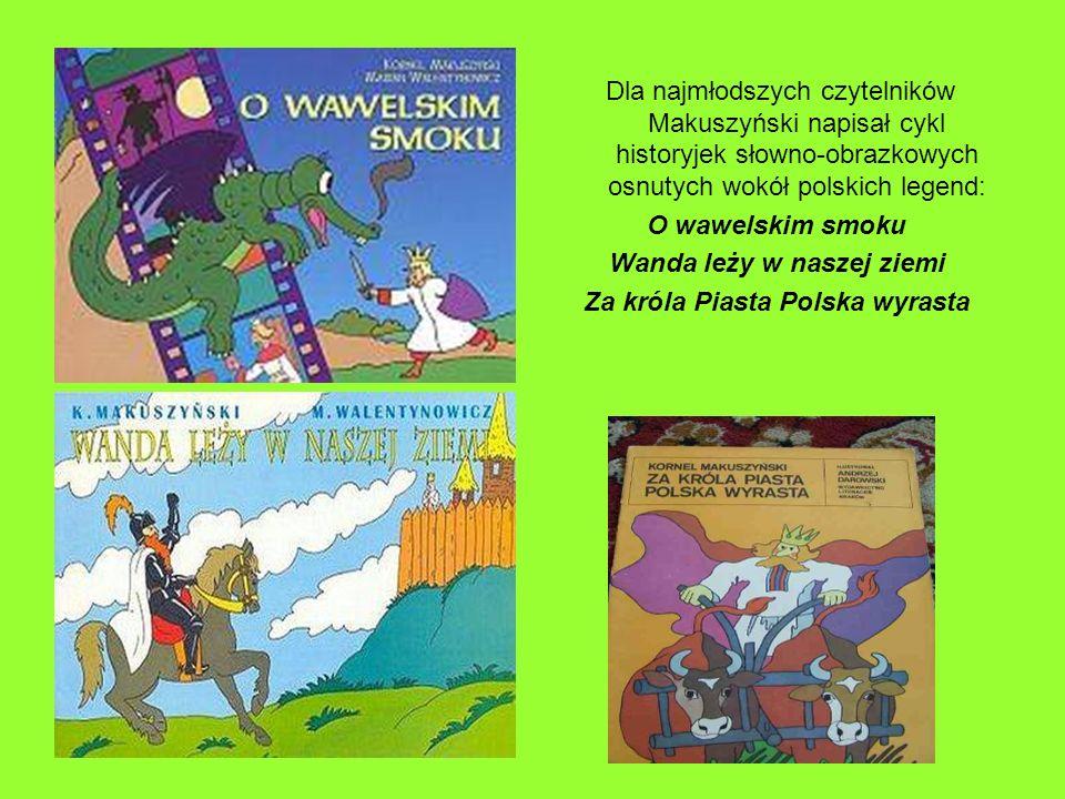 Dla najmłodszych czytelników Makuszyński napisał cykl historyjek słowno-obrazkowych osnutych wokół polskich legend: O wawelskim smoku Wanda leży w nas
