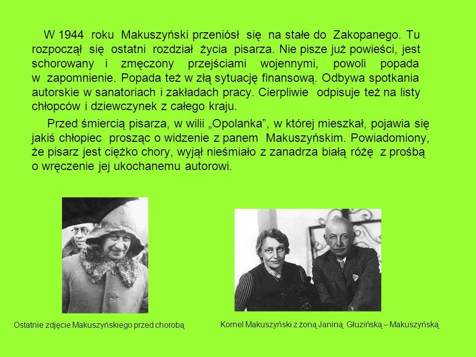 W 1944 roku Makuszyński przeniósł się na stałe do Zakopanego. Tu rozpoczął się ostatni rozdział życia pisarza. Nie pisze już powieści, jest schorowany