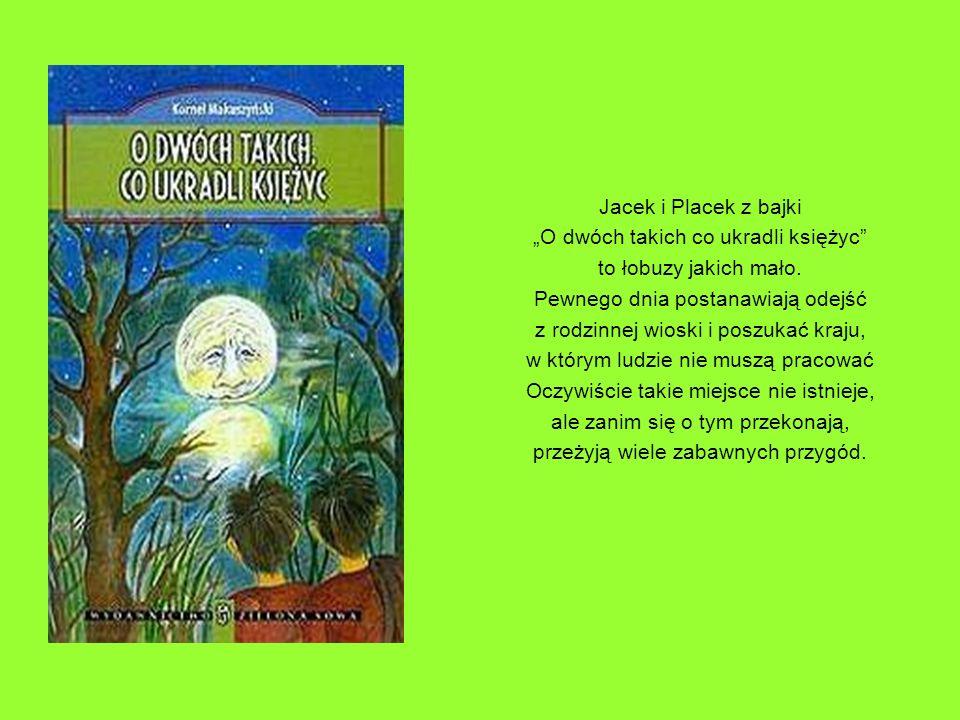 Jacek i Placek z bajki O dwóch takich co ukradli księżyc to łobuzy jakich mało. Pewnego dnia postanawiają odejść z rodzinnej wioski i poszukać kraju,