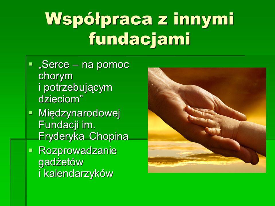 Współpraca z innymi fundacjami Serce – na pomoc chorym i potrzebującym dzieciom Międzynarodowej Fundacji im. Fryderyka Chopina Rozprowadzanie gadżetów