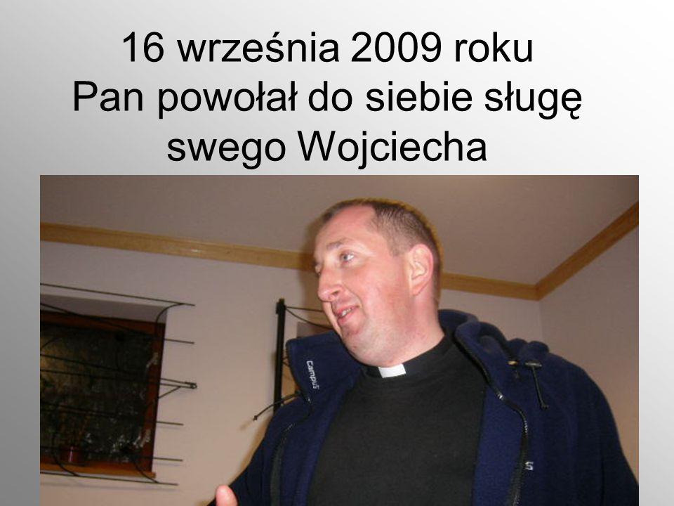 16 września 2009 roku Pan powołał do siebie sługę swego Wojciecha