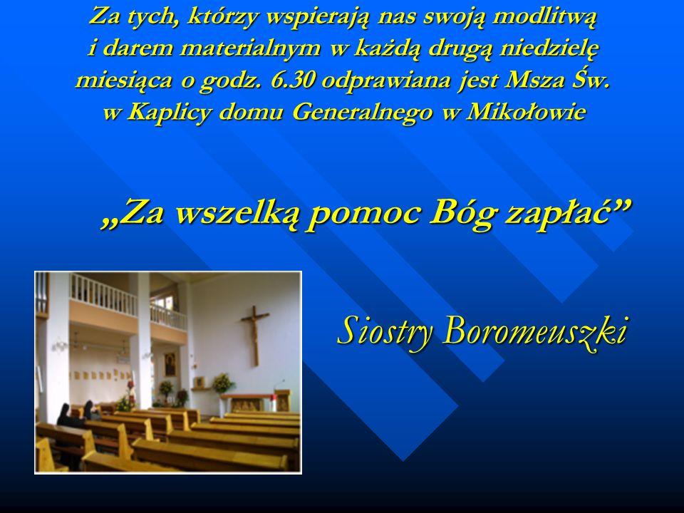 Za tych, którzy wspierają nas swoją modlitwą i darem materialnym w każdą drugą niedzielę miesiąca o godz. 6.30 odprawiana jest Msza Św. w Kaplicy domu