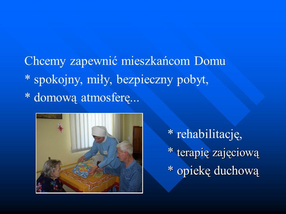 Chcemy zapewnić mieszkańcom Domu * spokojny, miły, bezpieczny pobyt, * domową atmosferę... * rehabilitację, * terapię zajęciową * opiekę duchową
