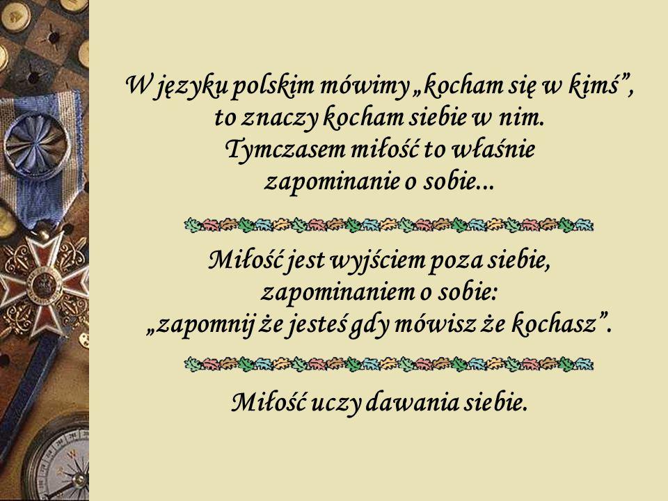 W języku polskim mówimy kocham się w kimś, to znaczy kocham siebie w nim. Tymczasem miłość to właśnie zapominanie o sobie... Miłość jest wyjściem poza
