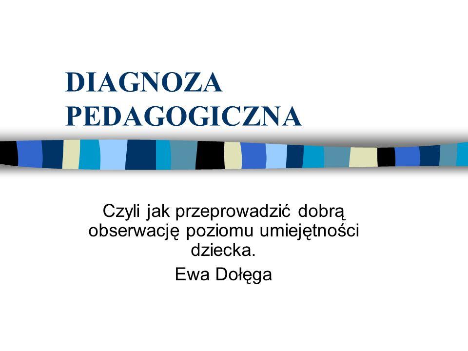 DIAGNOZA PEDAGOGICZNA Czyli jak przeprowadzić dobrą obserwację poziomu umiejętności dziecka. Ewa Dołęga